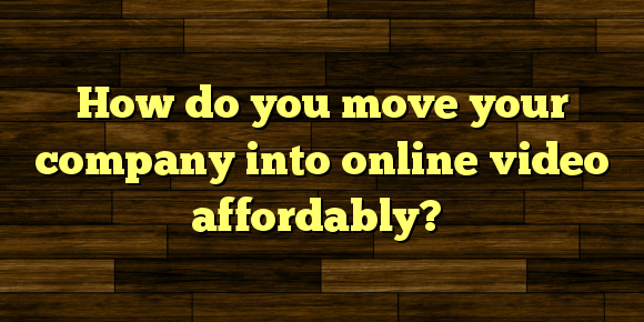 How do you move your company into online video affordably?