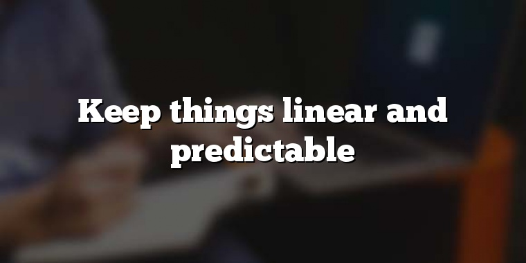 Keep things linear and predictable