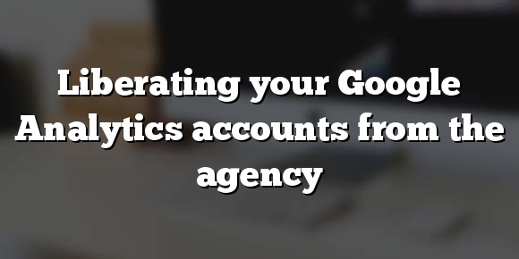 Liberating your Google Analytics accounts from the agency