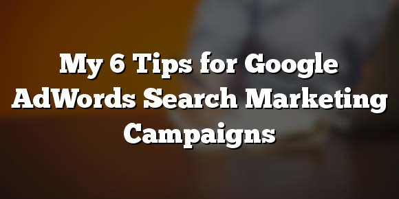 My 6 Tips for Google AdWords Search Marketing Campaigns