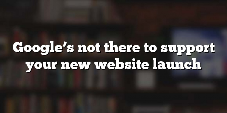 Google's not there to support your new website launch