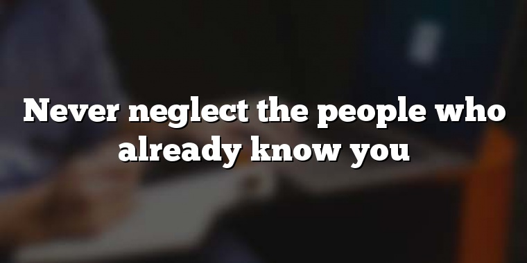 Never neglect the people who already know you