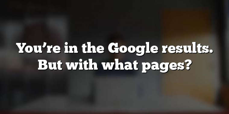 You're in the Google results. But with what pages?