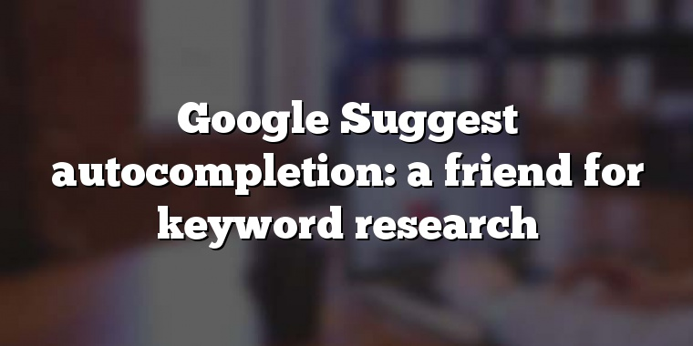 Google Suggest autocompletion: a friend for keyword research