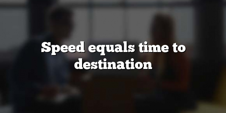 Speed equals time to destination