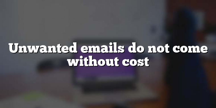 Unwanted emails do not come without cost