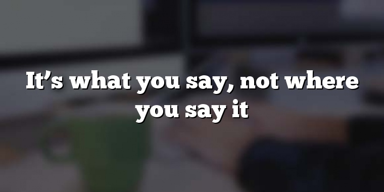 It's what you say, not where you say it