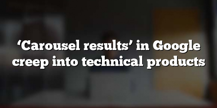 'Carousel results' in Google creep into technical products