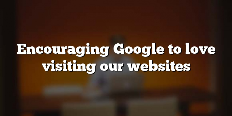 Encouraging Google to love visiting our websites