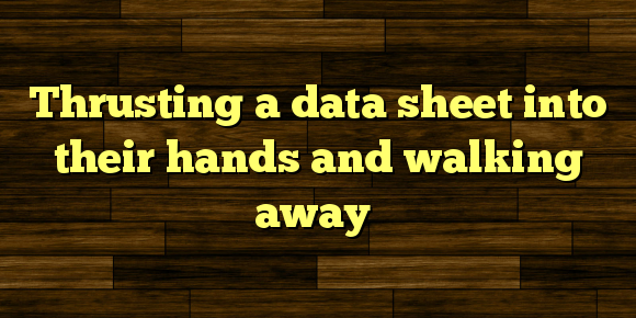 Thrusting a data sheet into their hands and walking away