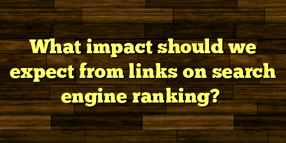 What impact should we expect from links on search engine ranking?
