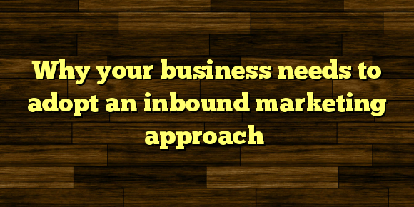 Why your business needs to adopt an inbound marketing approach
