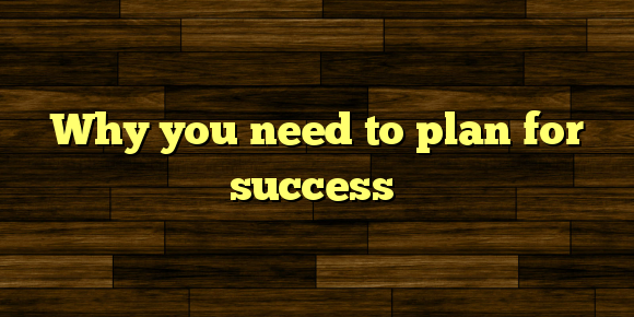 Why you need to plan for success