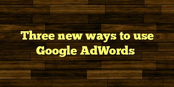Three new ways to use Google AdWords