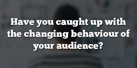 Have you caught up with the changing behaviour of your audience?