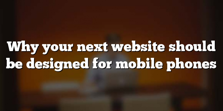 Why your next website should be designed for mobile phones