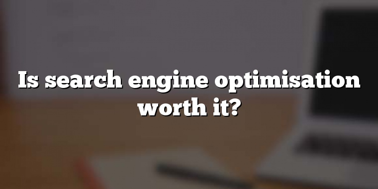 Is search engine optimisation worth it?
