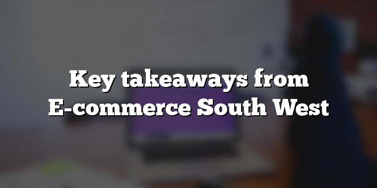 Key takeaways from E-commerce South West