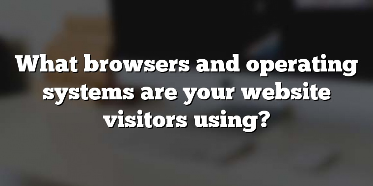 What browsers and operating systems are your website visitors using?