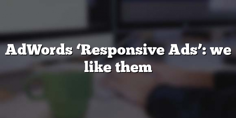 AdWords 'Responsive Ads': we like them