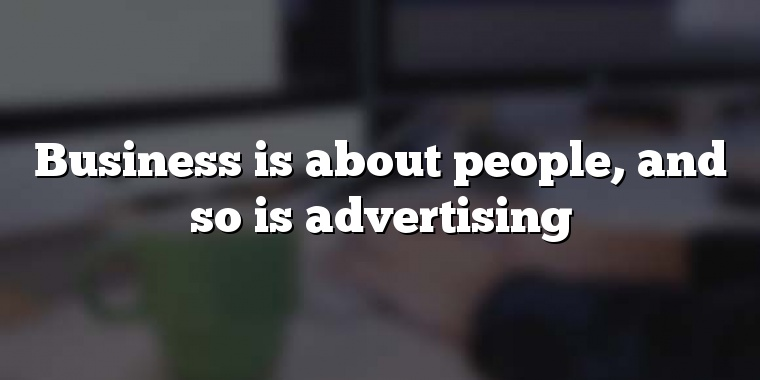 Business is about people, and so is advertising