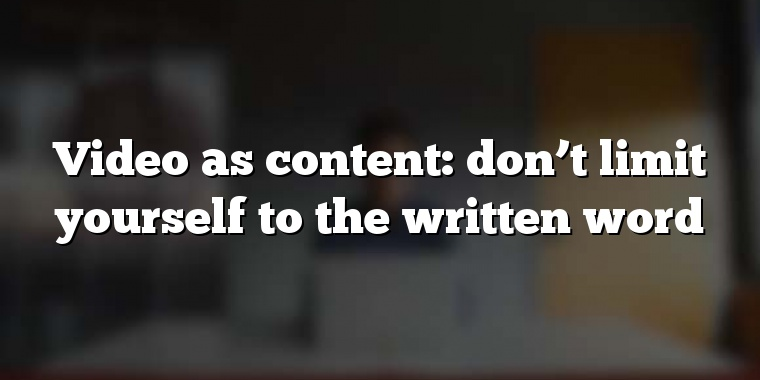 Video as content: don't limit yourself to the written word
