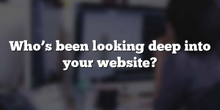 Who's been looking deep into your website?