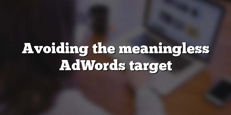Avoiding the meaningless AdWords target