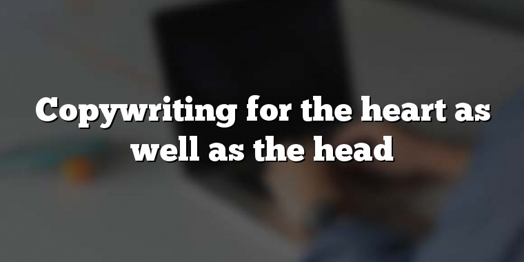 Copywriting for the heart as well as the head