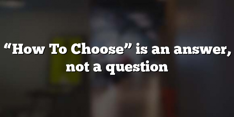 """How To Choose"" is an answer, not a question"