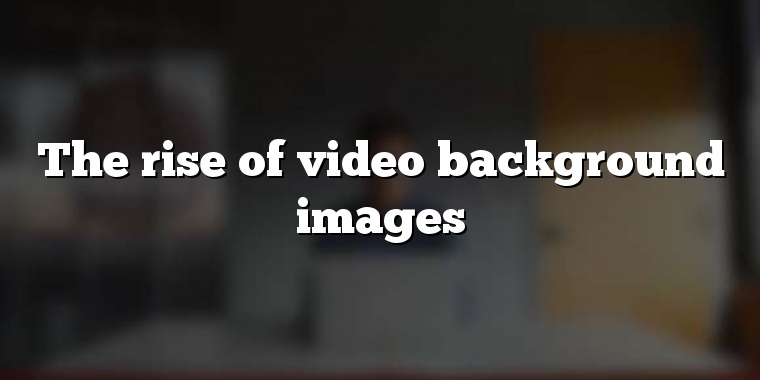 The rise of video background images
