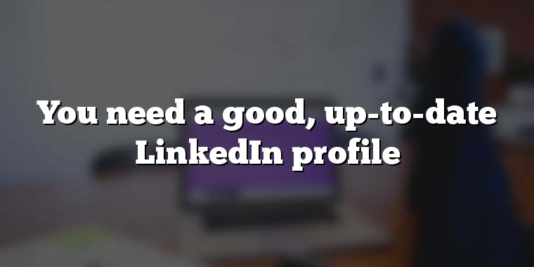 You need a good, up-to-date LinkedIn profile