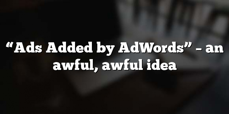 """Ads Added by AdWords"" – an awful, awful idea"