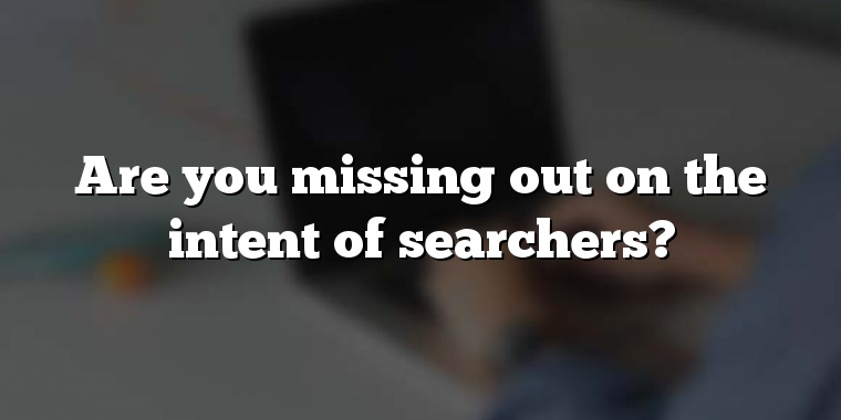 Are you missing out on the intent of searchers?