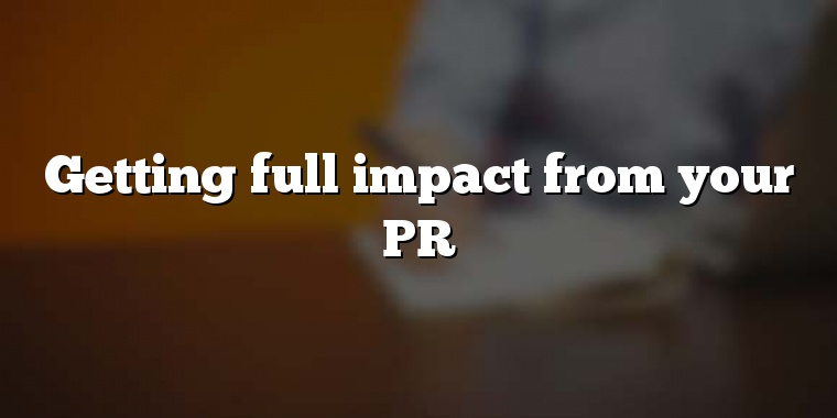 Getting full impact from your PR