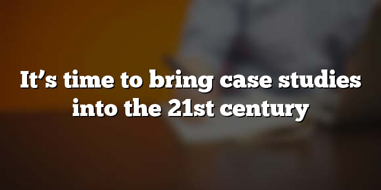 It's time to bring case studies into the 21st century