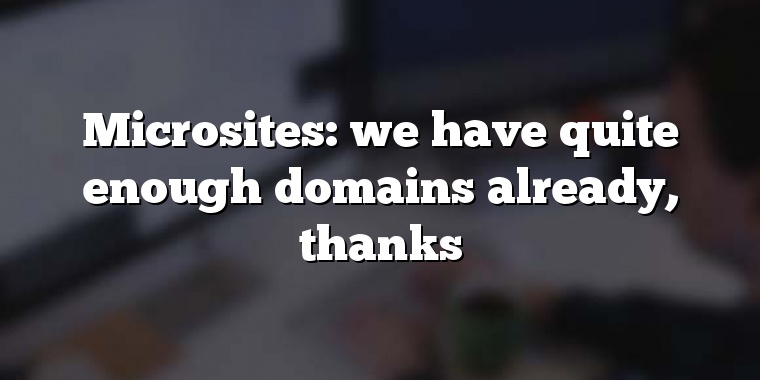 Microsites: we have quite enough domains already, thanks
