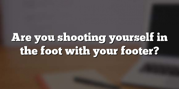 Are you shooting yourself in the foot with your footer?