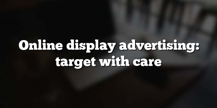 Online display advertising: target with care