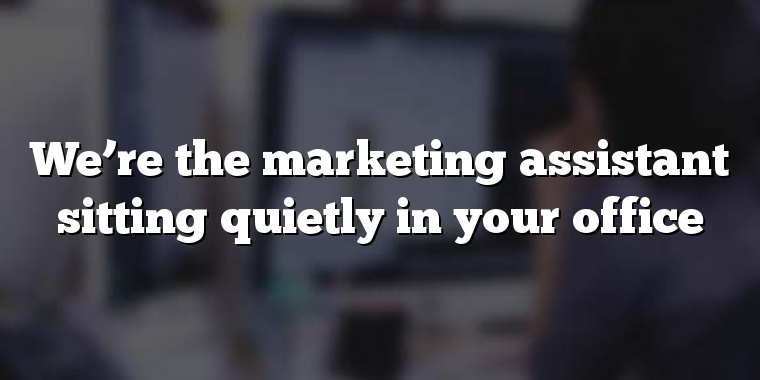 We're the marketing assistant sitting quietly in your office
