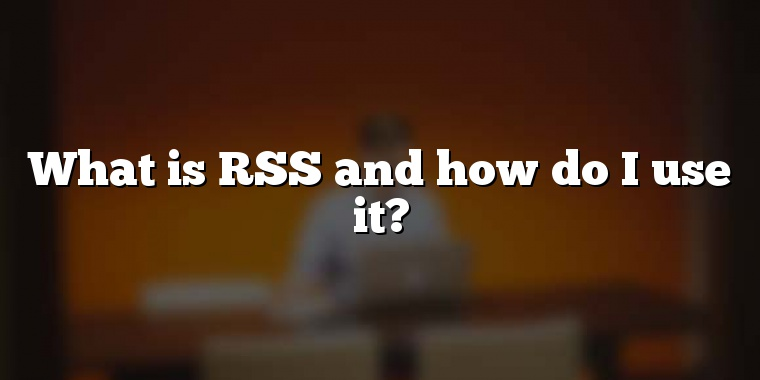 What is RSS and how do I use it?