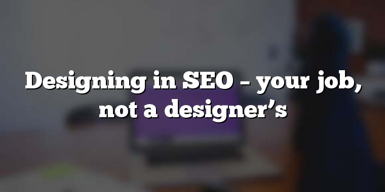 Designing in SEO – your job, not a designer's