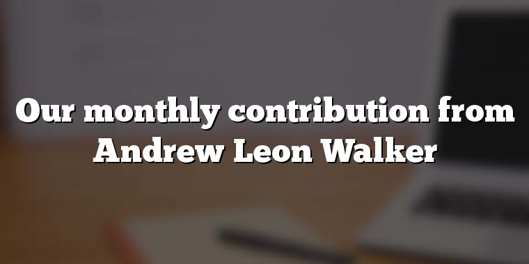 Our monthly contribution from Andrew Leon Walker