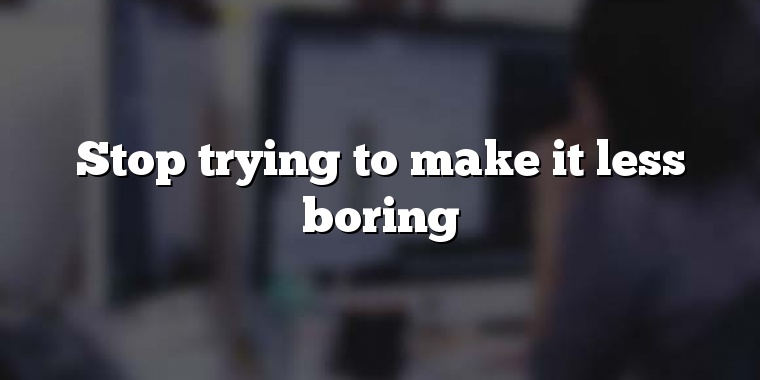 Stop trying to make it less boring