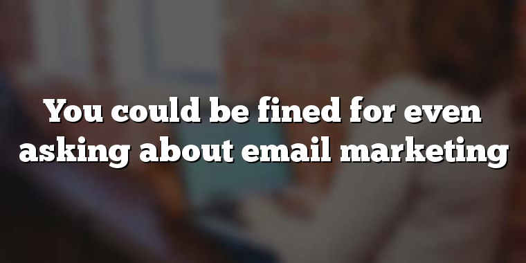 You could be fined for even asking about email marketing