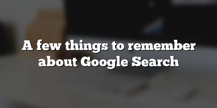 A few things to remember about Google Search