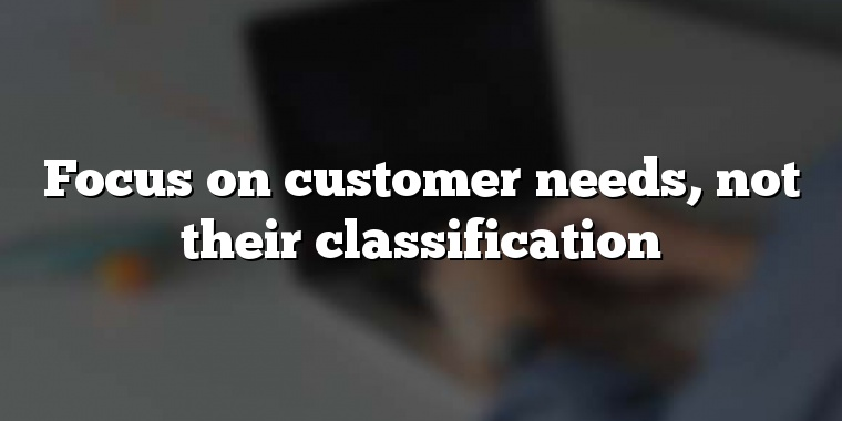 Focus on customer needs, not their classification