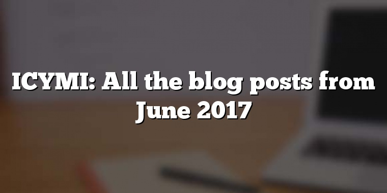 ICYMI: All the blog posts from June 2017