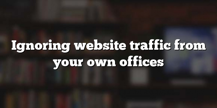Ignoring website traffic from your own offices
