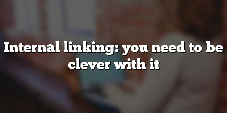 Internal linking: you need to be clever with it